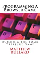 Programming A Browser Game: Building the Tomb Treasure Game Front Cover