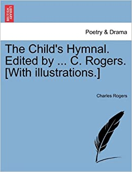 The Child's Hymnal. Edited by ... C. Rogers. [With illustrations.]