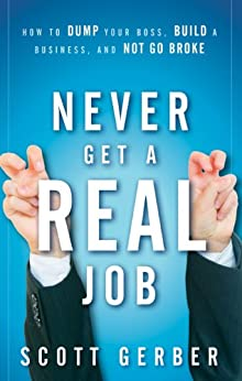 """Never Get a """"Real"""" Job: How to Dump Your Boss, Build a Business and Not Go Broke by [Gerber, Scott]"""