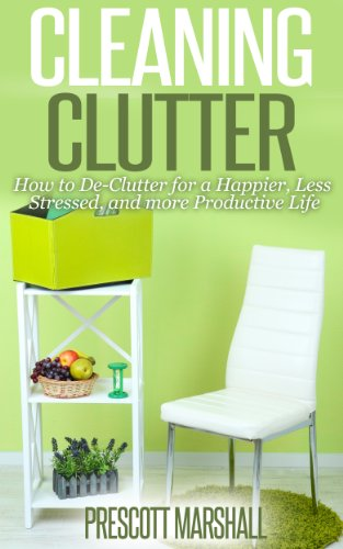 Cleaning Clutter: How to De-Clutter for a Happier, Less Stressed, and more Productive Life (Clutter Free - Your Guide to Getting Rid of Clutter and Organizing Your Home)