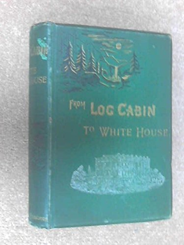 From log-cabin to the White House: Life of James A. Garfield