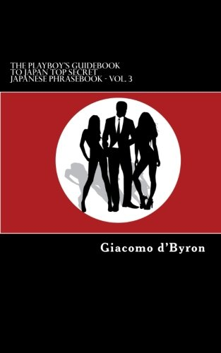 The Playboy's Guidebook To Japan Top Secret Japanese Phrasebook - Vol. 3: Learn to master the basics of the Japanese Language, Japanese slang, ... language like this book can. (Volume 3) by CreateSpace Independent Publishing Platform