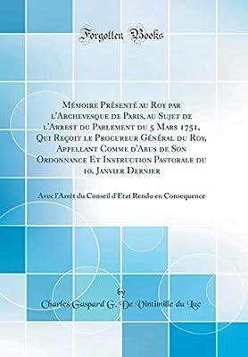Mémoire Présenté au Roy par lArchevesque de Paris, au Sujet de lArrest du Parlement du 5 Mars 1751, Qui Reçoit le Procureur Général du Roy, .