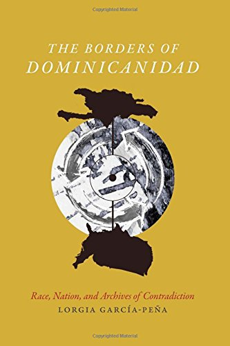 The Borders Of Dominicanidad: Race, Nation, And Archives Of Contradiction