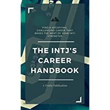 The INTJ's Career Handbook: How to Find a Satisfying, Challenging Career that Makes the Most of Your INTJ Strengths