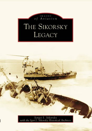 The Sikorsky Legacy (Images of Aviation: Connecticut) (Images of (Igor Sikorsky Helicopter)