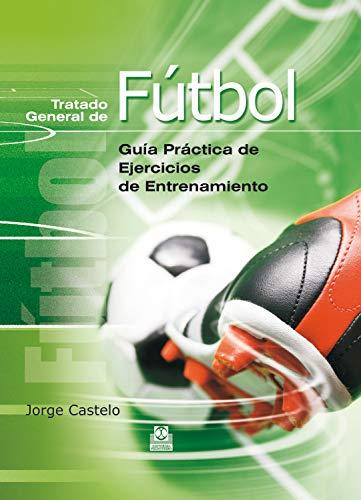 Tratado general de fútbol: Guía práctica de ejercicios de entrenamiento por Jorge Castelo,Pombo Fernández, Manuel