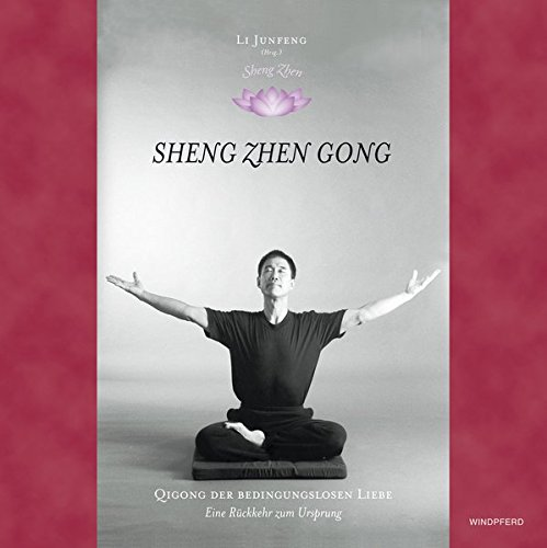 Sheng Zhen. Wuji Yuan Gong: Qi Gong der bedingungslosen Liebe. Die Rückkehr zum Ursprung