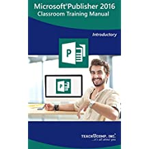 Microsoft Publisher 2016 Training Manual Classroom Tutorial Book: Your Guide to Understanding and Using Microsoft Publisher
