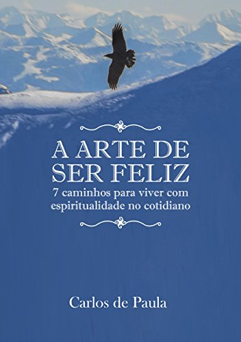 A arte de ser feliz: 7 caminhos para viver com espiritualidade no cotidiano (Portuguese Edition)