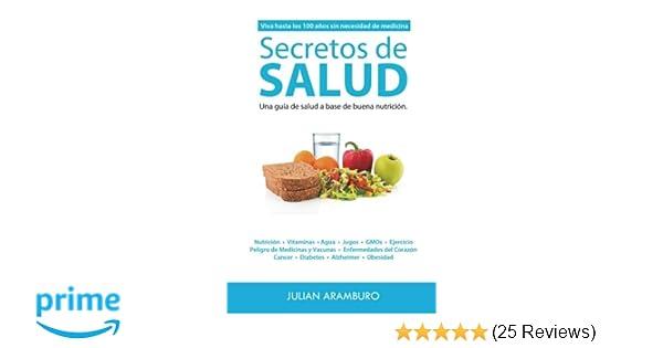 Secretos de Salud: Viva Hasta los 100 Años sin Necesidad de Medicinas. Una Guía de Salud a Base de Buena Nutrición (Spanish Edition): Julian Aramburo: ...
