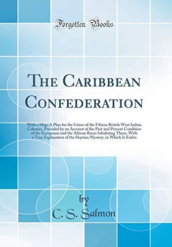 The Caribbean Confederation: With a Map; A Plan for the Union of the Fifteen British West Indian Colonies, Preceded by an Account of the Past and ... Them, With a True Explanation of the Hayt
