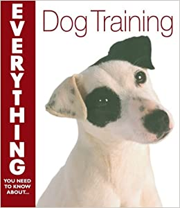 Dog Training (Everything You Need to Know) (Everything You Need to Know About...)