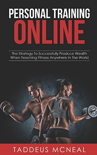 Personal Training Online: The Strategy To Successfully Produce Wealth When Teaching Fitness Anywhere In The World