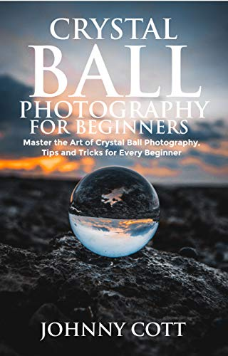 CRYSTAL BALL PHOTOGRAPHY FOR BEGINNERS: Master the Art of Crystal Ball Photography, Tips and Tricks For Every Beginner