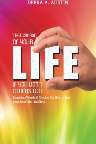 Take Charge Of Your Life-If You Don't Others Will: Inspiring Words & Quotes On How To Live Your Best Life...Fulfilled PDF