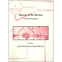 Histories of the Electron: The Birth of Microphysics (Dibner Institute Studies in the History of Science and Technology)