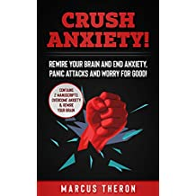 CRUSH ANXIETY! : Rewire Your Brain and End Anxiety, Panic Attacks and Worry for Good! (Contains 2 Manuscripts: Overcome Anxiety & Rewire Your Brain)