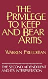 The Privilege to Keep and Bear Arms : The Second Amendment and Its Interpretation, Freedman, Warren, 0899304117