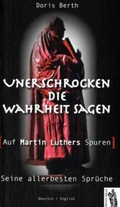 Unerschrocken die Wahrheit sagen - Auf Martin Luthers Spuren: Die allerbesten Sprüche