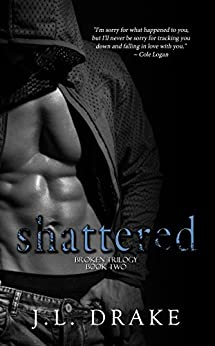 Shattered (Broken Trilogy Book 2) by [Drake, J.L.]