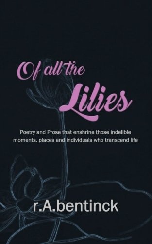 Of all the Lilies: Poetry and Prose that enshrine those indelible moments, places and individuals who transcend life