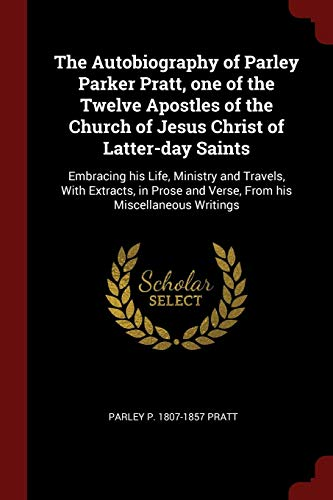 The Autobiography of Parley Parker Pratt, one of the Twelve Apostles of the Church of Jesus Christ of Latter-day Saints: Embracing his Life, Ministry ... and Verse, From his Miscellaneous Writings (Apostles Of The Church Of Jesus Christ)
