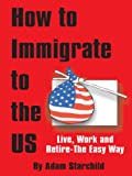 How to Immigrate to the U. S., Adam Starchild, 0894990667