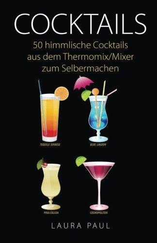 Cocktails: 50 himmlische Cocktails aus dem Thermomix/Mixer zum Selbermachen