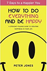 How to Do Everything and Be Happy: Your step-by-step, straight-talking guide to creating happiness in your life by Jones, Peter (2013) Paperback Paperback