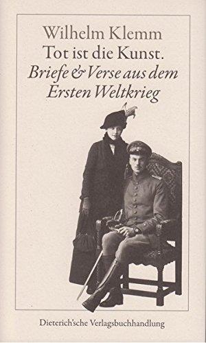 Tot ist die Kunst: Briefe und Verse aus dem Ersten Weltkrieg Taschenbuch – 1. Oktober 2013 Imma Klemm Wilhelm Klemm Hanns J Ortheil 3871620793
