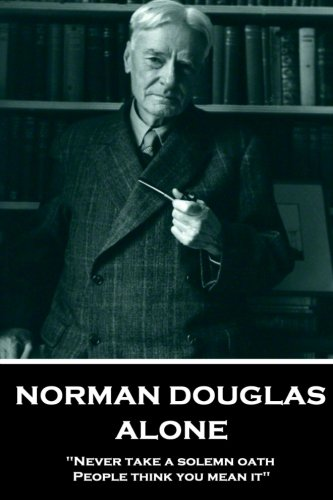 "Norman Douglas -  Alone: ""Never take a solemn oath. People think you mean it"" pdf epub"
