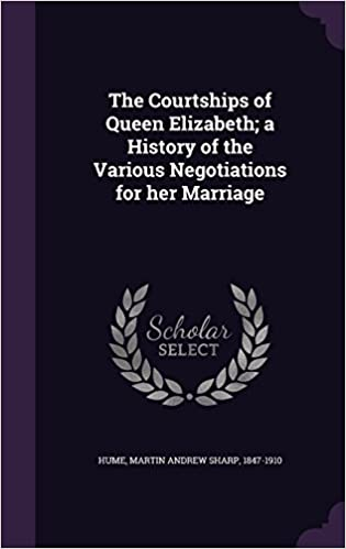 Book The Courtships of Queen Elizabeth; a History of the Various Negotiations for her Marriage