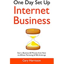 One Day Set Up Internet Business: Start a Business 60 Minutes from Now via Affiliate Marketing & FBA Arbitrage