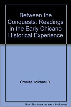Between the Conquests: Readings in Early Chicano History 3rd edition by Ornelas, Michael R. (2001)