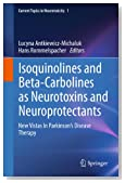 Isoquinolines And Beta-Carbolines As Neurotoxins And Neuroprotectants: New Vistas In Parkinson's Disease Therapy: 1 (Current Topics in Neurotoxicity)
