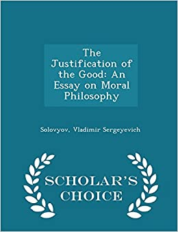the justification of the good an essay on moral philosophy  the justification of the good an essay on moral philosophy scholar s choice edition solovyov vladimir sergeyevich 9781297326851 com books
