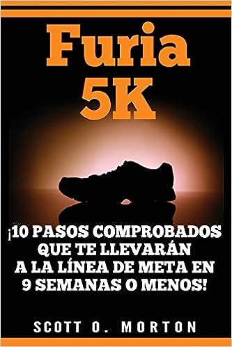 Furia 5K: ¡10 Pasos comprobados que te llevarán a la línea de meta en 9 semanas o menos! (Beginner to Finisher) (Spanish Edition): Scott O. Morton, ...