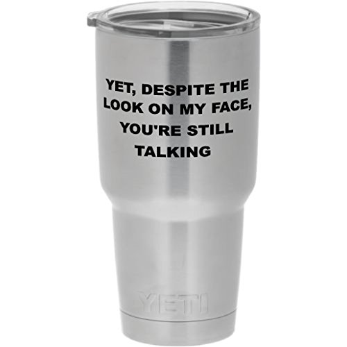 Cups drinkware tumbler sticker - Yet despite the look on my face you're still talking - funny sticker decal