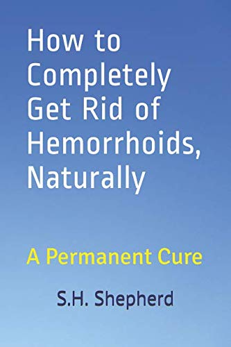 How to Completely Get Rid of Hemorrhoids, Naturally: A Permanent Cure ()