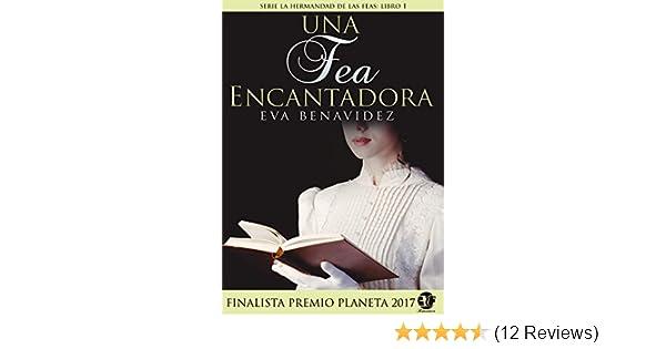 UNA FEA ENCANTADORA: NOVELA FINALISTA PREMIO PLANETA 2017 (SERIE HERMANDAD DE LAS FEAS nº 1) (Spanish Edition) - Kindle edition by EVA BENAVIDEZ, ...