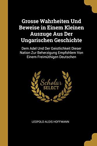 Grosse Wahrheiten Und Beweise in Einem Kleinen Auszuge Aus Der Ungarischen Geschichte: Dem Adel Und Der Geistlichkeit Dieser Nation Zur Beherzigung Empfohlem Von Einem Freimüthigen Deutschen