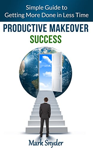Productive Makeover Success: Simple Guide to Getting More Done in Less Time