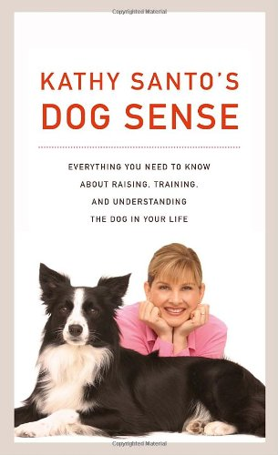 Kathy Santo's Dog Sense: Everything You Need to Know about Raising, Training, and Understanding the Dog in Your Life ()