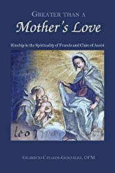 Greater Than a Mother's Love: The Spirituality of Francis and Clare of Assisi