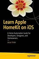 Learn Apple HomeKit on iOS: A Home Automation Guide for Developers, Designers, and Homeowners Front Cover