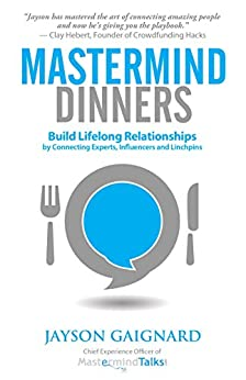 Mastermind Dinners: Build Lifelong Relationships by Connecting Experts, Influencers, and Linchpins by [Gaignard, Jayson]