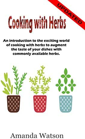 Cooking with Herbs: An introduction to the exciting world of cooking with herbs and how to turn an ordinary meal into an exceptional meal and augment the taste with commonly available herbs.
