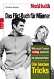 Men's Health: Das Flirt-Buch für Männer: Wie Mann Frauen richtig anmacht: Die schlimmsten Fehler - Die besten Tricks