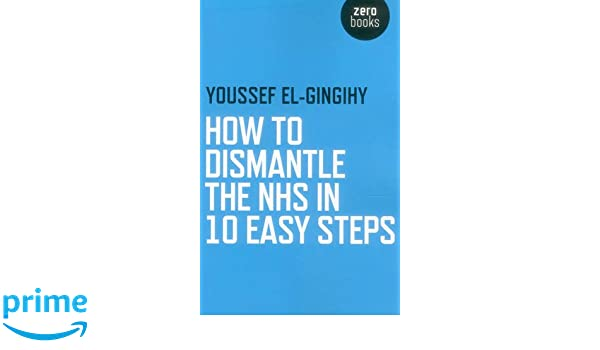 How To Dismantle The Nhs In 10 Easy Steps Youssef El Gingihy